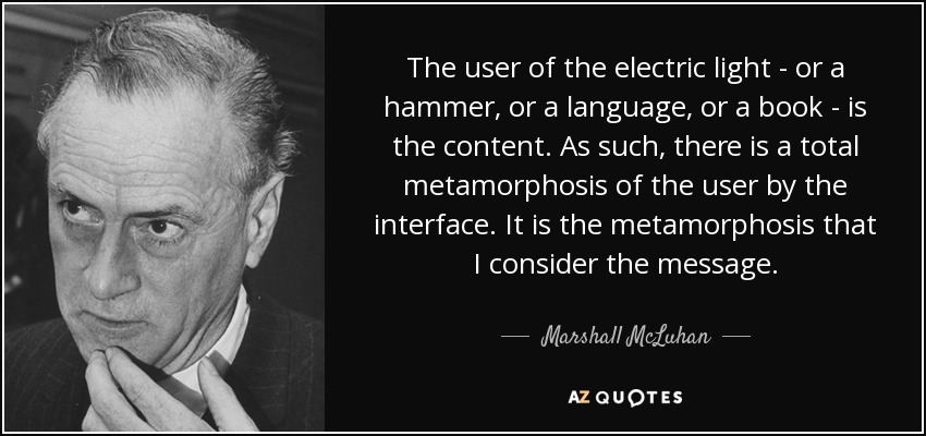 The user of the electric light - or a hammer, or a language, or a book - is the content. As such, there is a total metamorphosis of the user by the interface. It is the metamorphosis that I consider the message. - Marshall McLuhan