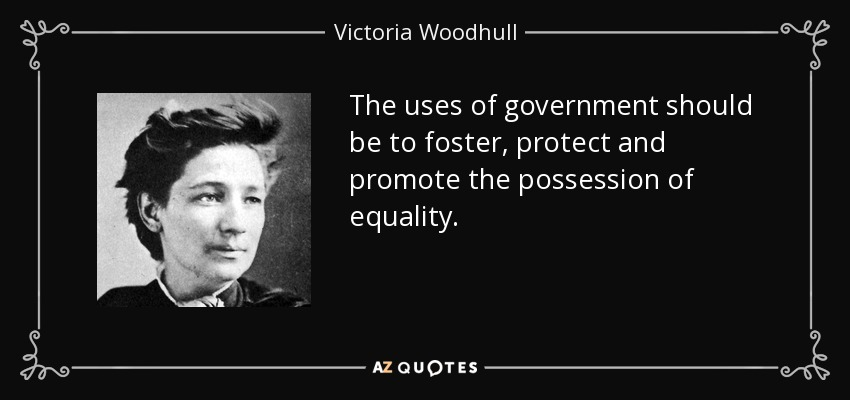 The uses of government should be to foster, protect and promote the possession of equality. - Victoria Woodhull