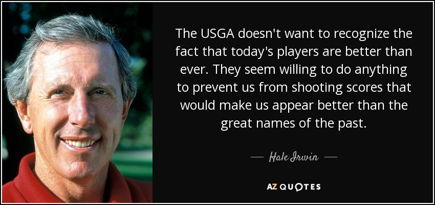 The USGA doesn't want to recognize the fact that today's players are better than ever. They seem willing to do anything to prevent us from shooting scores that would make us appear better than the great names of the past. - Hale Irwin
