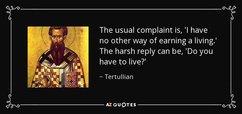 The usual complaint is, 'I have no other way of earning a living.' The harsh reply can be, 'Do you have to live?' - Tertullian