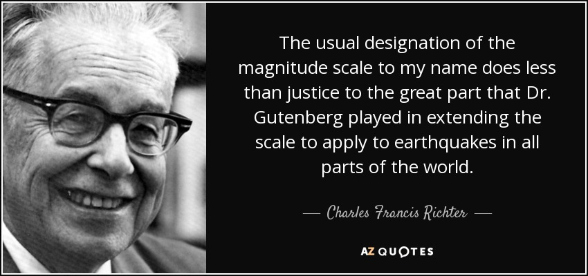 The usual designation of the magnitude scale to my name does less than justice to the great part that Dr. Gutenberg played in extending the scale to apply to earthquakes in all parts of the world. - Charles Francis Richter