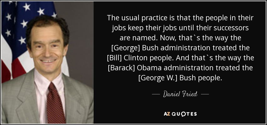 The usual practice is that the people in their jobs keep their jobs until their successors are named. Now, that`s the way the [George] Bush administration treated the [Bill] Clinton people. And that`s the way the [Barack] Obama administration treated the [George W.] Bush people. - Daniel Fried