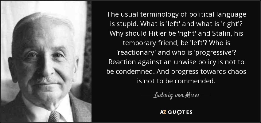 The usual terminology of political language is stupid. What is 'left' and what is 'right'? Why should Hitler be 'right' and Stalin, his temporary friend, be 'left'? Who is 'reactionary' and who is 'progressive'? Reaction against an unwise policy is not to be condemned. And progress towards chaos is not to be commended. - Ludwig von Mises