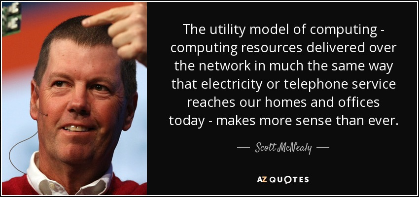 The utility model of computing - computing resources delivered over the network in much the same way that electricity or telephone service reaches our homes and offices today - makes more sense than ever. - Scott McNealy