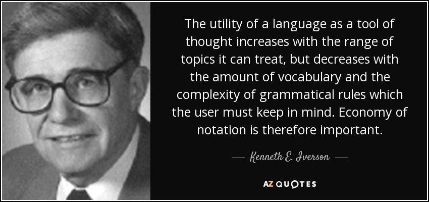 The utility of a language as a tool of thought increases with the range of topics it can treat, but decreases with the amount of vocabulary and the complexity of grammatical rules which the user must keep in mind. Economy of notation is therefore important. - Kenneth E. Iverson