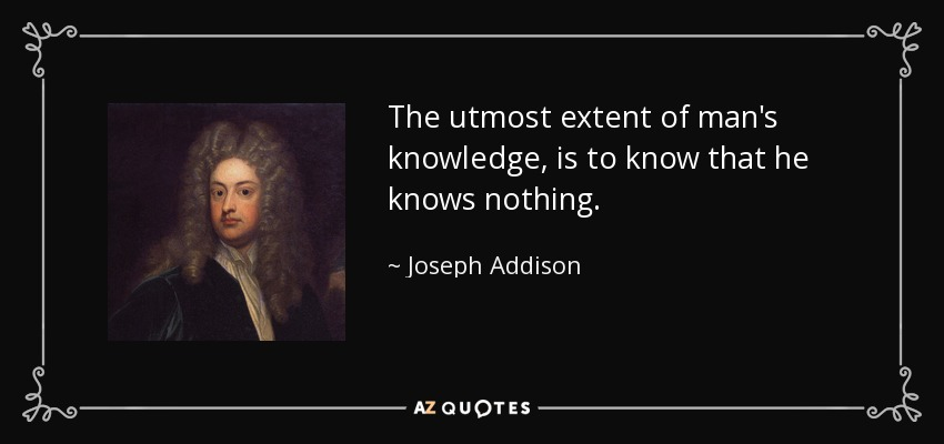 The utmost extent of man's knowledge, is to know that he knows nothing. - Joseph Addison