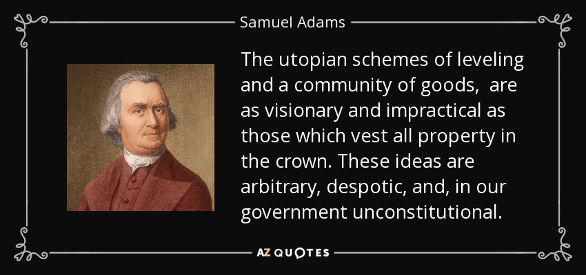 The utopian schemes of leveling and a community of goods, are as visionary and impractical as those which vest all property in the crown. These ideas are arbitrary, despotic, and, in our government unconstitutional. - Samuel Adams