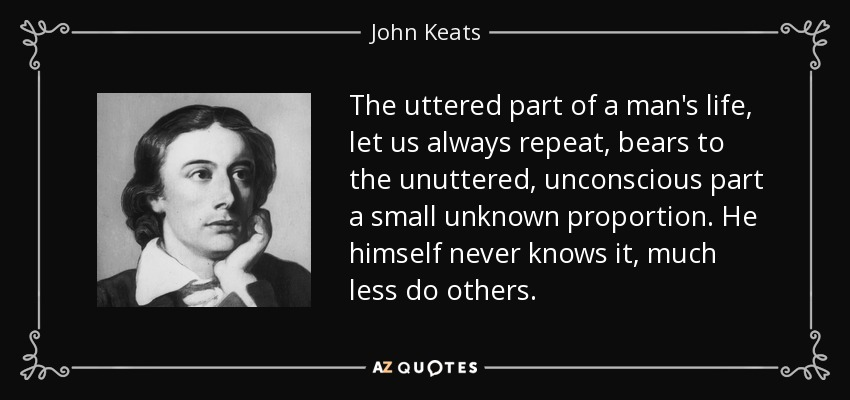 The uttered part of a man's life, let us always repeat, bears to the unuttered, unconscious part a small unknown proportion. He himself never knows it, much less do others. - John Keats