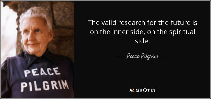 The valid research for the future is on the inner side, on the spiritual side. - Peace Pilgrim