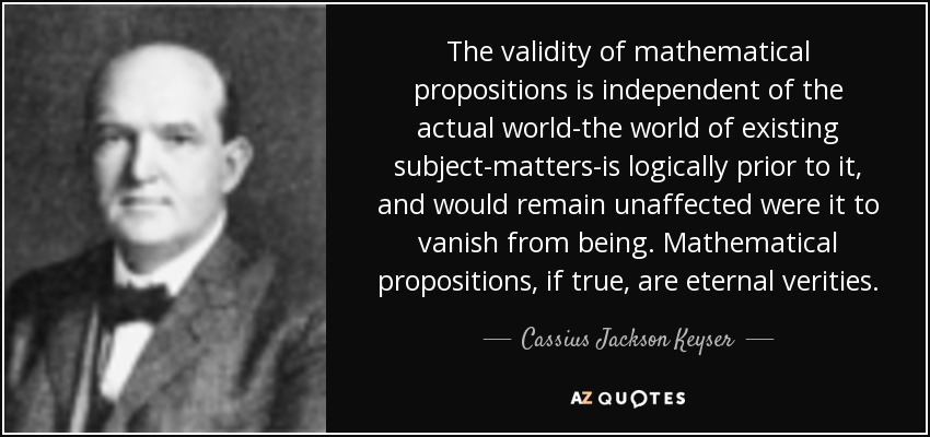 The validity of mathematical propositions is independent of the actual world-the world of existing subject-matters-is logically prior to it, and would remain unaffected were it to vanish from being. Mathematical propositions, if true, are eternal verities. - Cassius Jackson Keyser