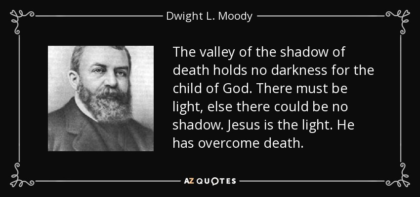The valley of the shadow of death holds no darkness for the child of God. There must be light, else there could be no shadow. Jesus is the light. He has overcome death. - Dwight L. Moody