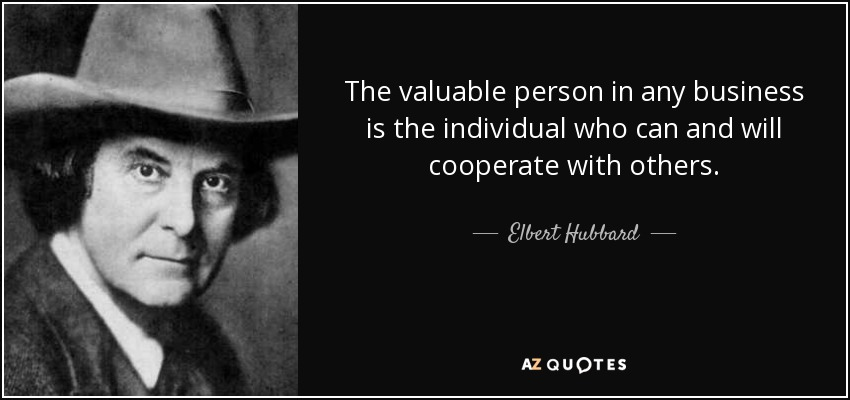 The valuable person in any business is the individual who can and will cooperate with others. - Elbert Hubbard