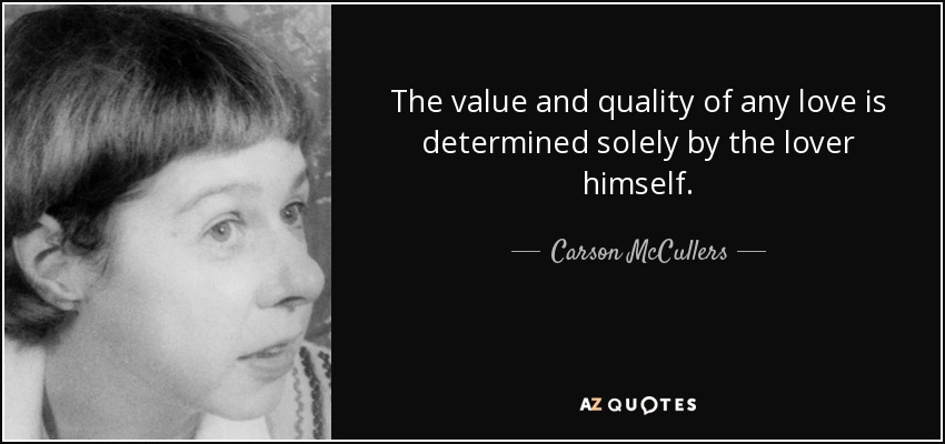 The value and quality of any love is determined solely by the lover himself. - Carson McCullers