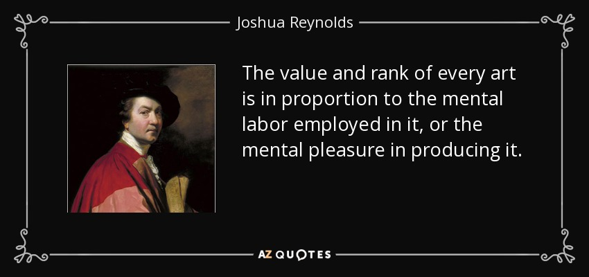 The value and rank of every art is in proportion to the mental labor employed in it, or the mental pleasure in producing it. - Joshua Reynolds