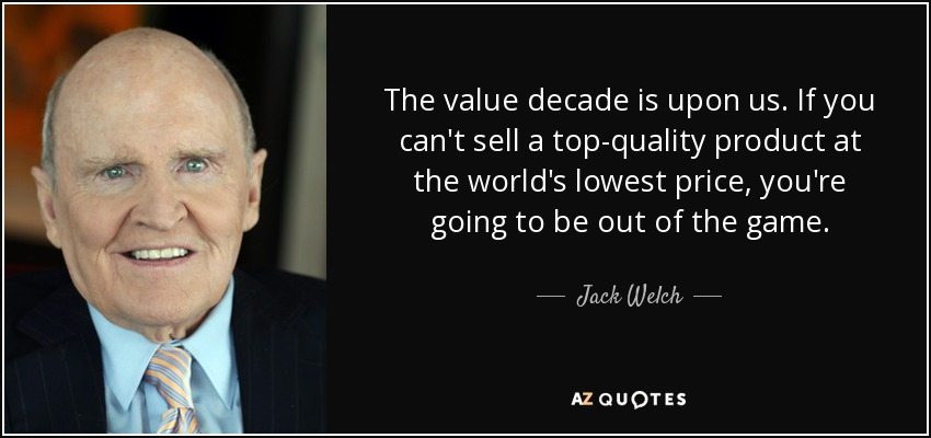 The value decade is upon us. If you can't sell a top-quality product at the world's lowest price, you're going to be out of the game. - Jack Welch