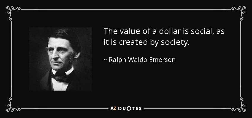 The value of a dollar is social, as it is created by society. - Ralph Waldo Emerson