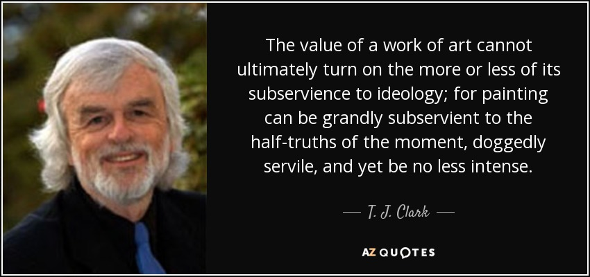 The value of a work of art cannot ultimately turn on the more or less of its subservience to ideology; for painting can be grandly subservient to the half-truths of the moment, doggedly servile, and yet be no less intense. - T. J. Clark