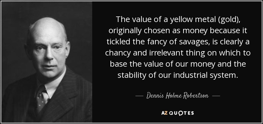 The value of a yellow metal (gold), originally chosen as money because it tickled the fancy of savages, is clearly a chancy and irrelevant thing on which to base the value of our money and the stability of our industrial system. - Dennis Holme Robertson