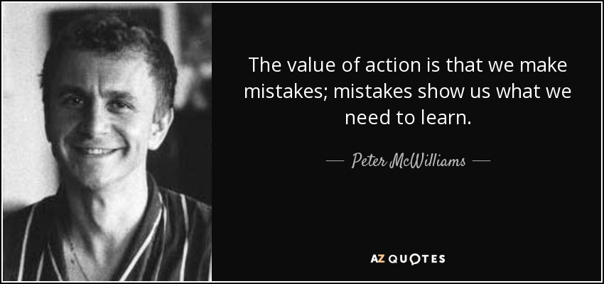 The value of action is that we make mistakes; mistakes show us what we need to learn. - Peter McWilliams