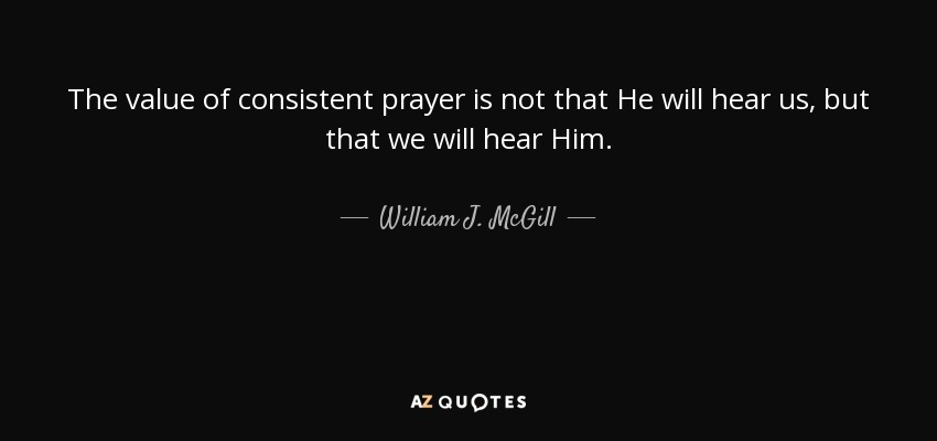 The value of consistent prayer is not that He will hear us, but that we will hear Him. - William J. McGill