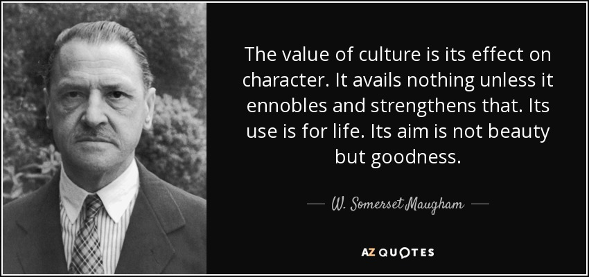 The value of culture is its effect on character. It avails nothing unless it ennobles and strengthens that. Its use is for life. Its aim is not beauty but goodness. - W. Somerset Maugham
