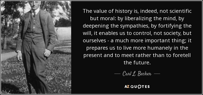 The value of history is, indeed, not scientific but moral: by liberalizing the mind, by deepening the sympathies, by fortifying the will, it enables us to control, not society, but ourselves - a much more important thing; it prepares us to live more humanely in the present and to meet rather than to foretell the future. - Carl L. Becker