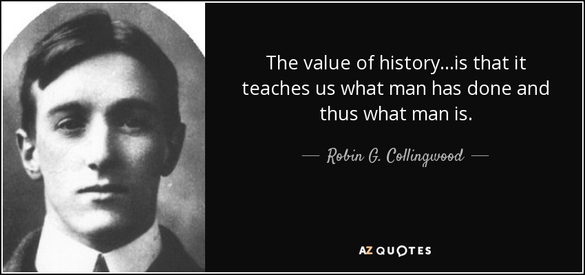 The value of history. ..is that it teaches us what man has done and thus what man is. - Robin G. Collingwood