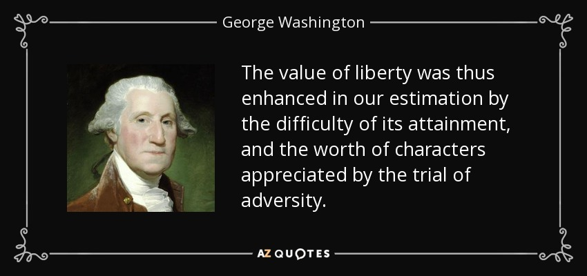 The value of liberty was thus enhanced in our estimation by the difficulty of its attainment, and the worth of characters appreciated by the trial of adversity. - George Washington