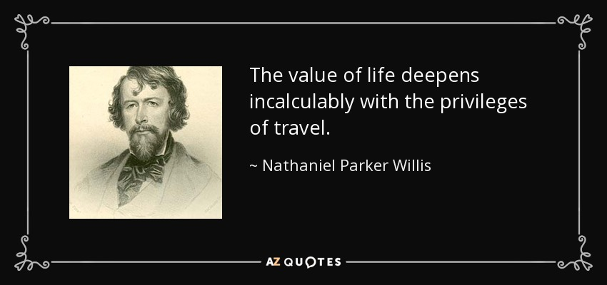 The value of life deepens incalculably with the privileges of travel. - Nathaniel Parker Willis