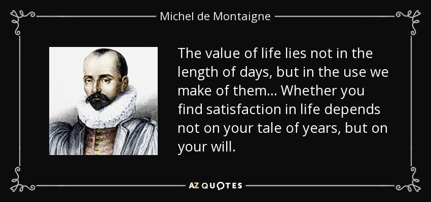 The value of life lies not in the length of days, but in the use we make of them... Whether you find satisfaction in life depends not on your tale of years, but on your will. - Michel de Montaigne