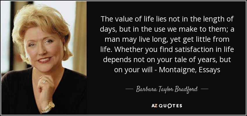 The value of life lies not in the length of days, but in the use we make to them; a man may live long, yet get little from life. Whether you find satisfaction in life depends not on your tale of years, but on your will - Montaigne, Essays - Barbara Taylor Bradford