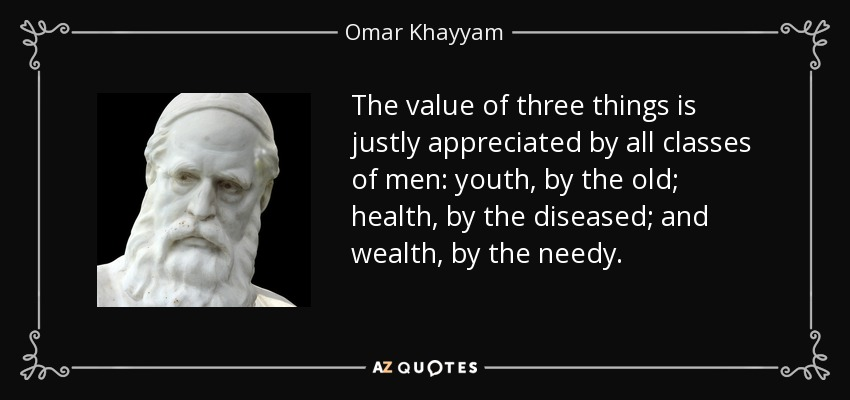 The value of three things is justly appreciated by all classes of men: youth, by the old; health, by the diseased; and wealth, by the needy. - Omar Khayyam