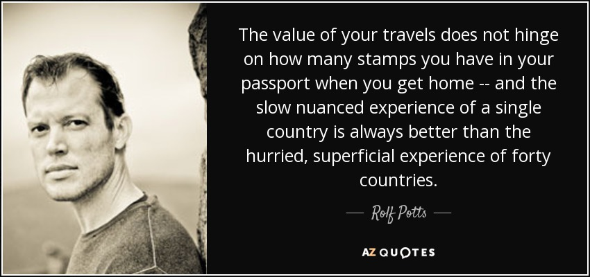 The value of your travels does not hinge on how many stamps you have in your passport when you get home -- and the slow nuanced experience of a single country is always better than the hurried, superficial experience of forty countries. - Rolf Potts