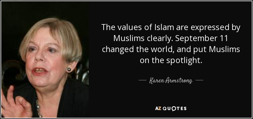 The values of Islam are expressed by Muslims clearly. September 11 changed the world, and put Muslims on the spotlight. - Karen Armstrong