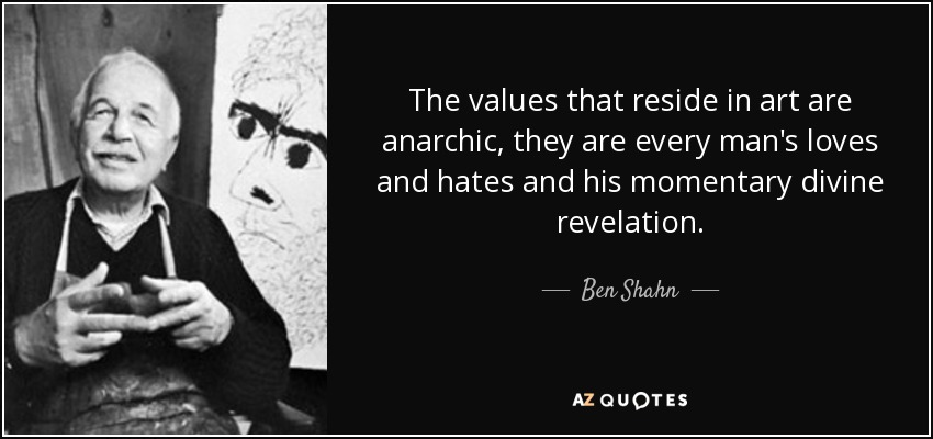 The values that reside in art are anarchic, they are every man's loves and hates and his momentary divine revelation. - Ben Shahn