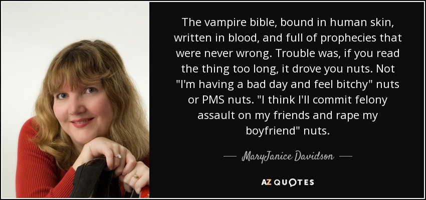 The vampire bible, bound in human skin, written in blood, and full of prophecies that were never wrong. Trouble was, if you read the thing too long, it drove you nuts. Not