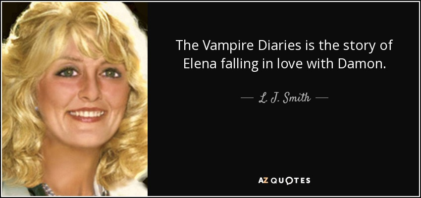 The Vampire Diaries Is The Story Of Elena Falling In Love With Damon.   L.  J.