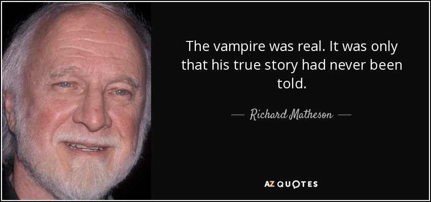 The vampire was real. It was only that his true story had never been told. - Richard Matheson