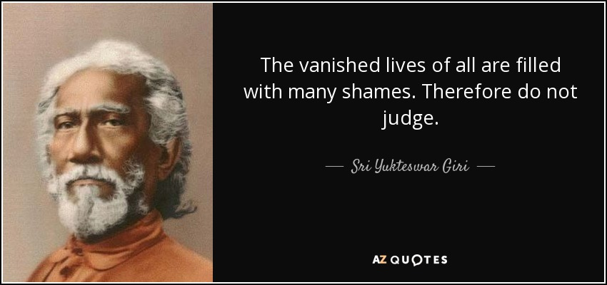 The vanished lives of all are filled with many shames. Therefore do not judge. - Sri Yukteswar Giri