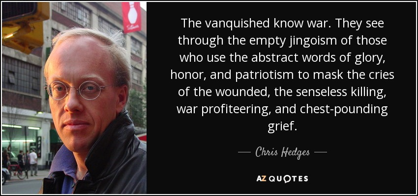 The vanquished know war. They see through the empty jingoism of those who use the abstract words of glory, honor, and patriotism to mask the cries of the wounded, the senseless killing, war profiteering, and chest-pounding grief. - Chris Hedges