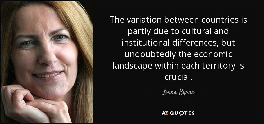 The variation between countries is partly due to cultural and institutional differences, but undoubtedly the economic landscape within each territory is crucial. - Lorna Byrne