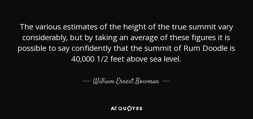 The various estimates of the height of the true summit vary considerably, but by taking an average of these figures it is possible to say confidently that the summit of Rum Doodle is 40,000 1/2 feet above sea level. - William Ernest Bowman