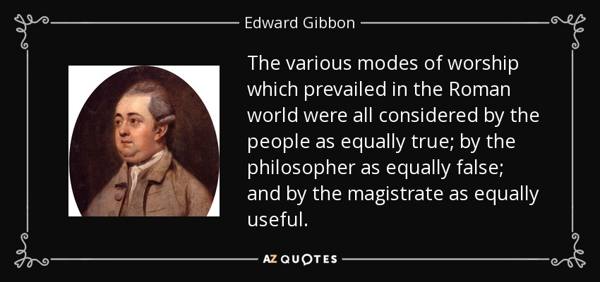 The various modes of worship which prevailed in the Roman world were all considered by the people as equally true; by the philosopher as equally false; and by the magistrate as equally useful. - Edward Gibbon