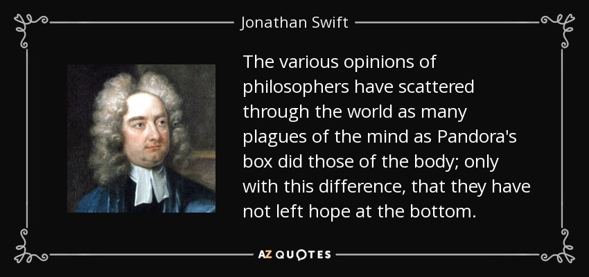 The various opinions of philosophers have scattered through the world as many plagues of the mind as Pandora's box did those of the body; only with this difference, that they have not left hope at the bottom. - Jonathan Swift