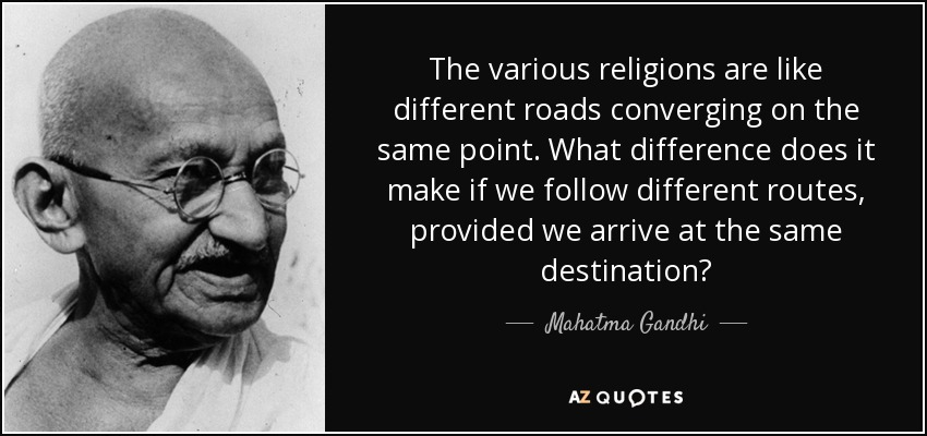 The various religions are like different roads converging on the same point. What difference does it make if we follow different routes, provided we arrive at the same destination? - Mahatma Gandhi