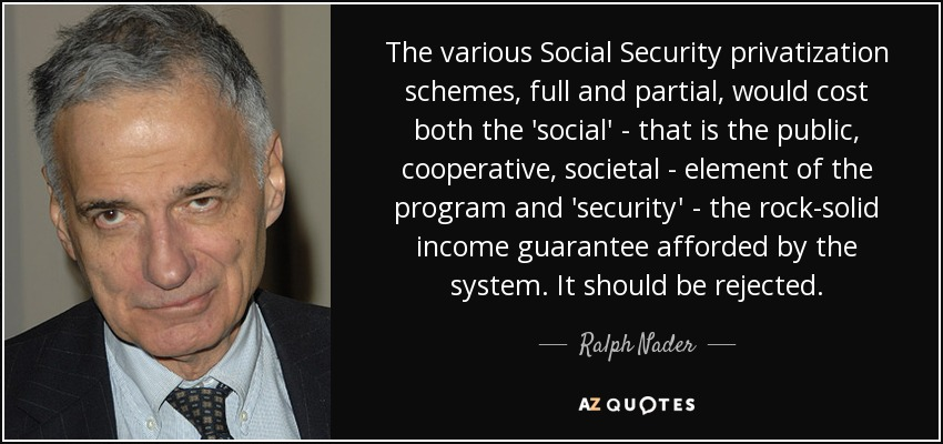 The various Social Security privatization schemes, full and partial, would cost both the 'social' - that is the public, cooperative, societal - element of the program and 'security' - the rock-solid income guarantee afforded by the system. It should be rejected. - Ralph Nader