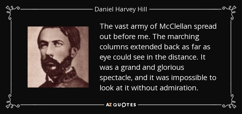 The vast army of McClellan spread out before me. The marching columns extended back as far as eye could see in the distance. It was a grand and glorious spectacle, and it was impossible to look at it without admiration. - Daniel Harvey Hill