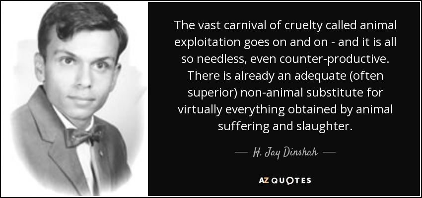 The vast carnival of cruelty called animal exploitation goes on and on - and it is all so needless, even counter-productive. There is already an adequate (often superior) non-animal substitute for virtually everything obtained by animal suffering and slaughter. - H. Jay Dinshah