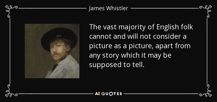 The vast majority of English folk cannot and will not consider a picture as a picture, apart from any story which it may be supposed to tell. - James Whistler