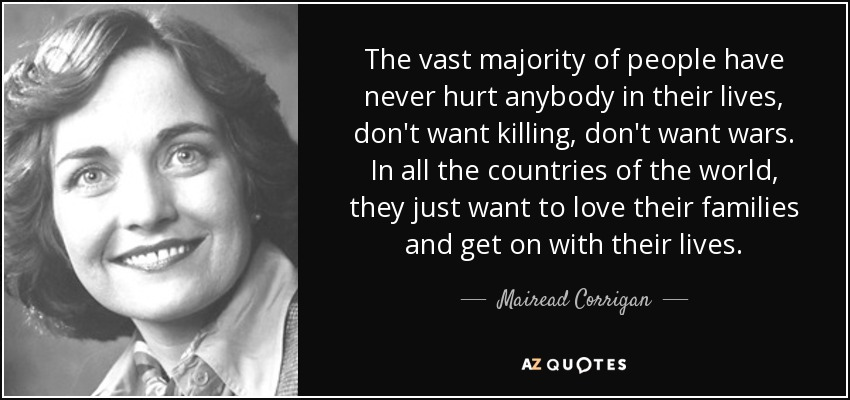 The vast majority of people have never hurt anybody in their lives, don't want killing, don't want wars. In all the countries of the world, they just want to love their families and get on with their lives. - Mairead Corrigan